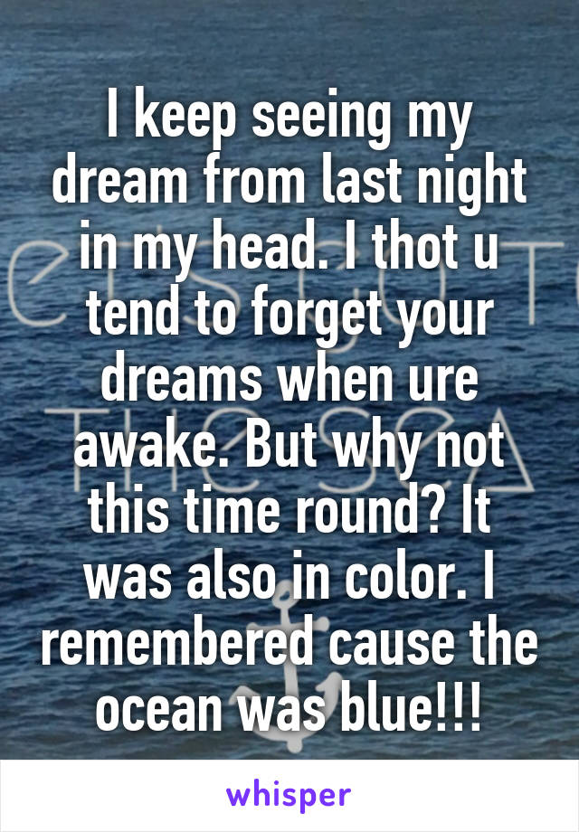 I keep seeing my dream from last night in my head. I thot u tend to forget your dreams when ure awake. But why not this time round? It was also in color. I remembered cause the ocean was blue!!!