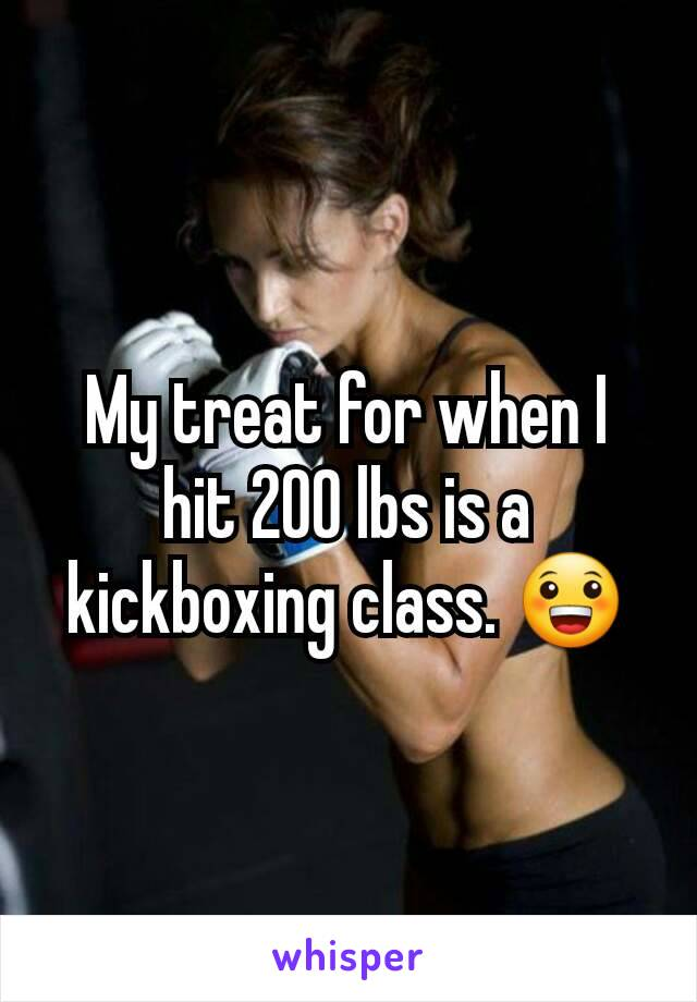 My treat for when I hit 200 lbs is a kickboxing class. 😀