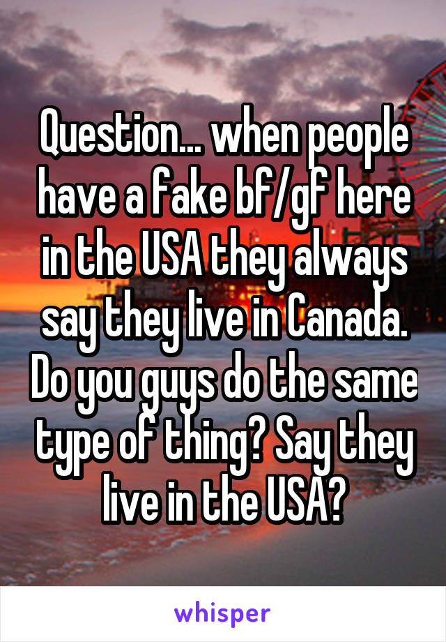 Question... when people have a fake bf/gf here in the USA they always say they live in Canada. Do you guys do the same type of thing? Say they live in the USA?