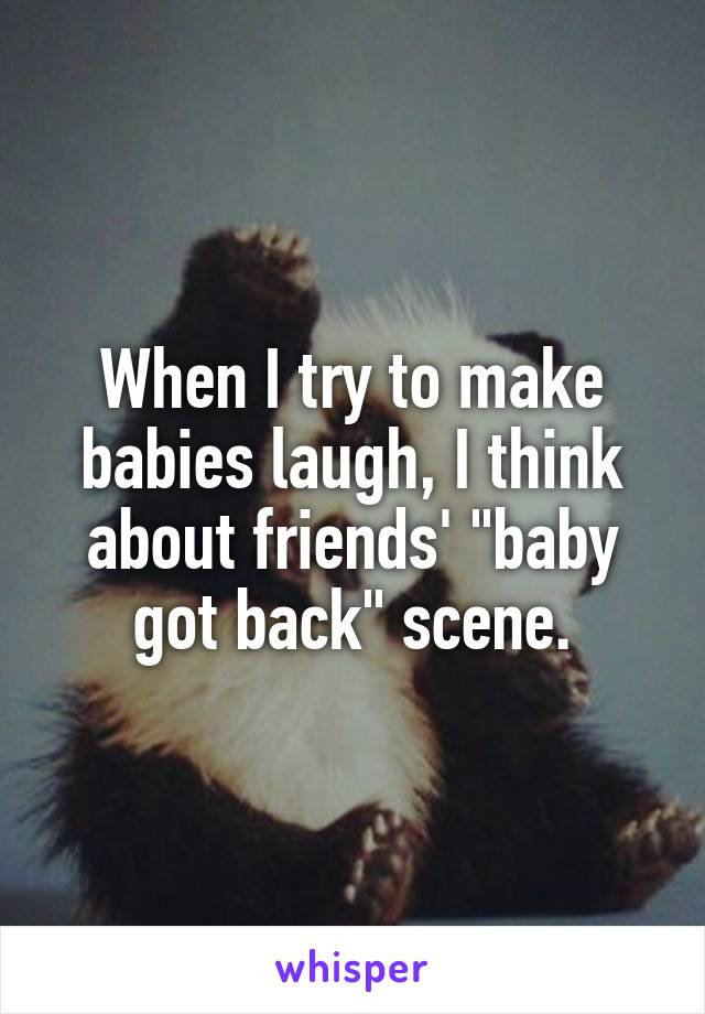 """When I try to make babies laugh, I think about friends' """"baby got back"""" scene."""