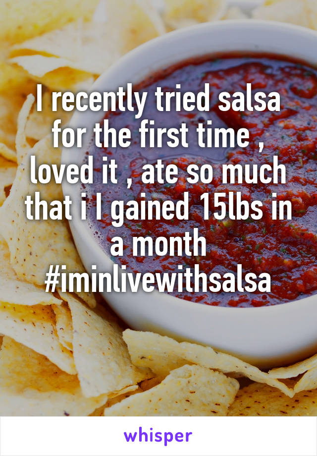 I recently tried salsa for the first time , loved it , ate so much that i I gained 15lbs in a month #iminlivewithsalsa