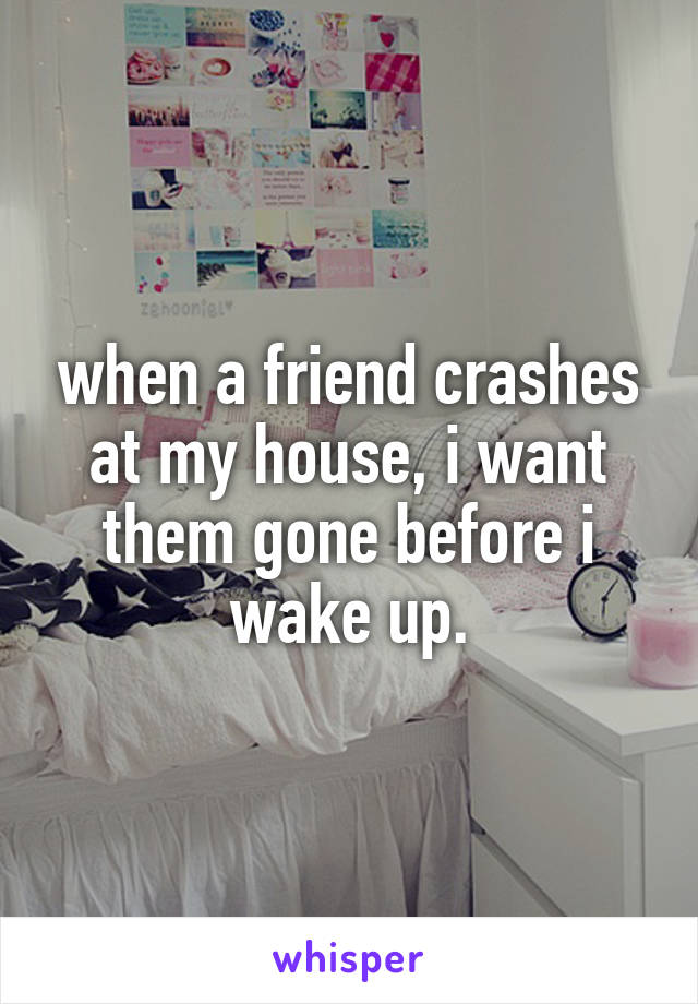 when a friend crashes at my house, i want them gone before i wake up.