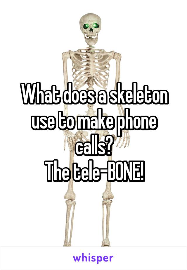 What does a skeleton use to make phone calls? The tele-BONE!