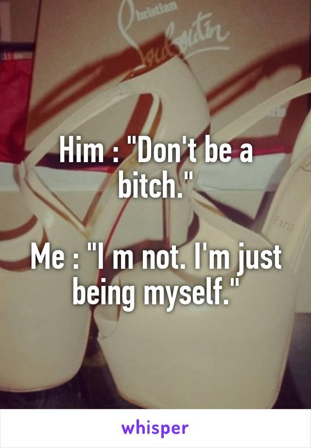 "Him : ""Don't be a bitch.""  Me : ""I m not. I'm just being myself."""