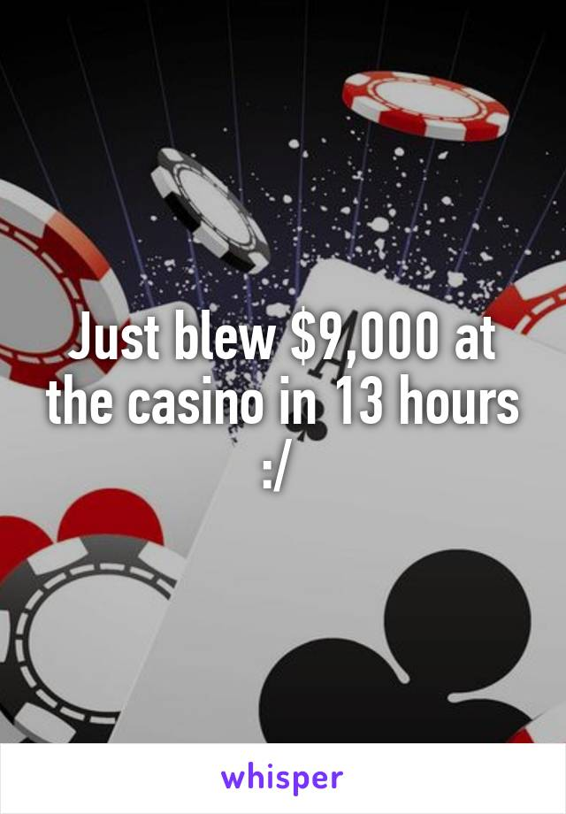 Just blew $9,000 at the casino in 13 hours :/