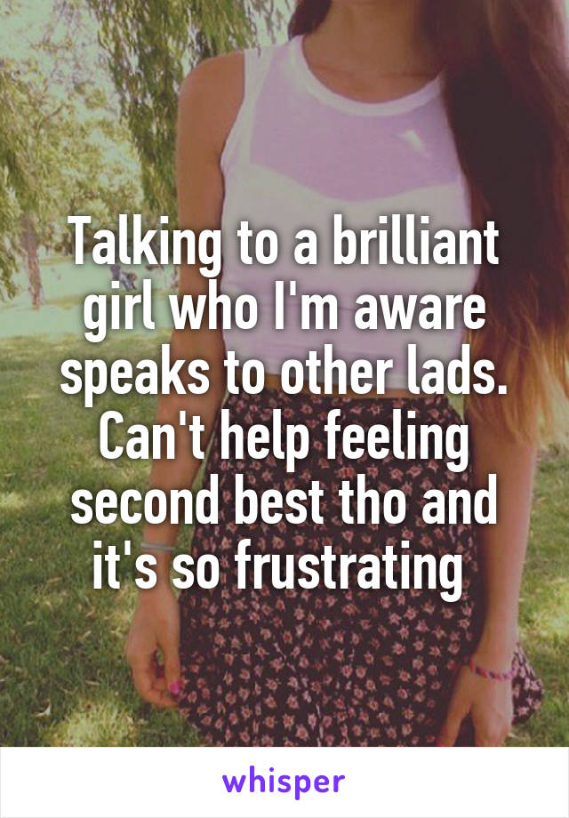 Talking to a brilliant girl who I'm aware speaks to other lads. Can't help feeling second best tho and it's so frustrating