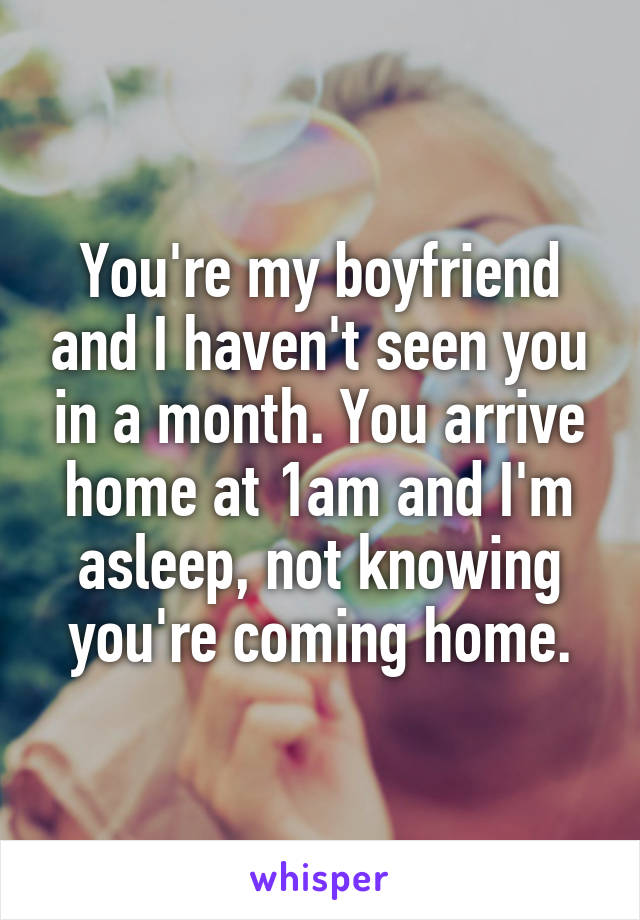 You're my boyfriend and I haven't seen you in a month. You arrive home at 1am and I'm asleep, not knowing you're coming home.