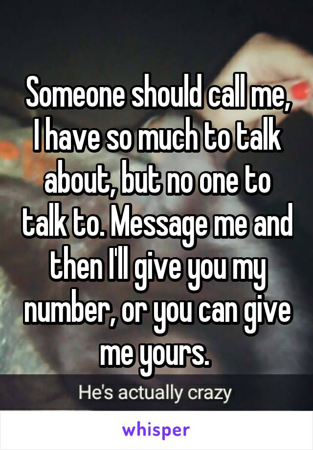 Someone should call me, I have so much to talk about, but no one to talk to. Message me and then I'll give you my number, or you can give me yours.