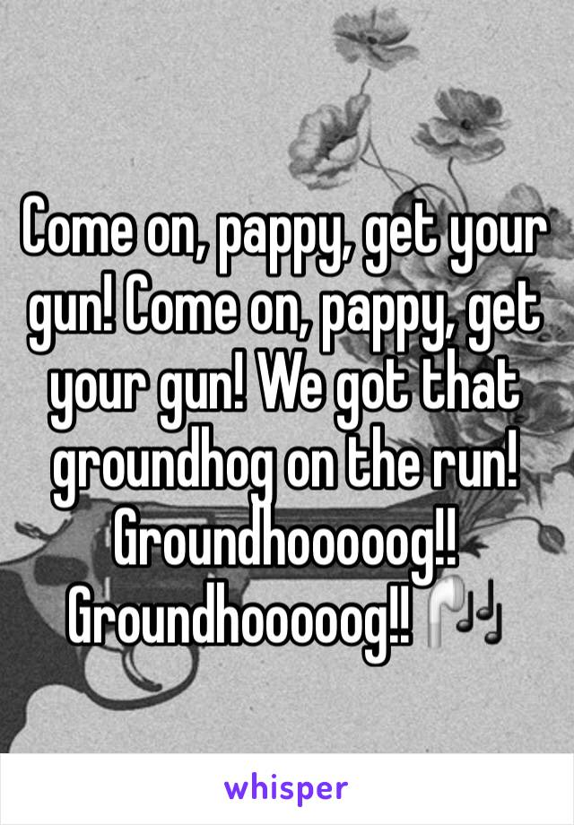 Come on, pappy, get your gun! Come on, pappy, get your gun! We got that groundhog on the run! Groundhooooog!! Groundhooooog!! 🎧