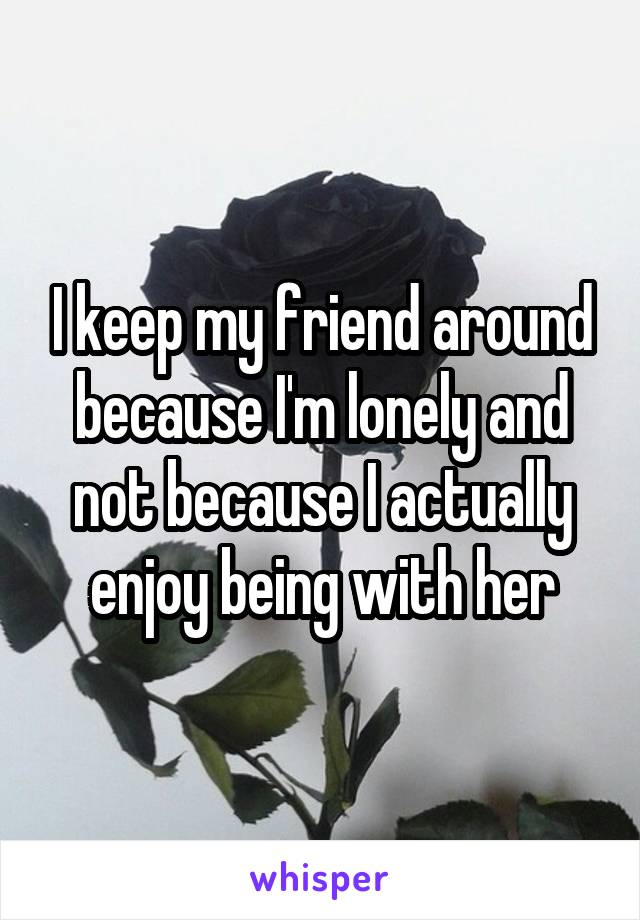 I keep my friend around because I'm lonely and not because I actually enjoy being with her