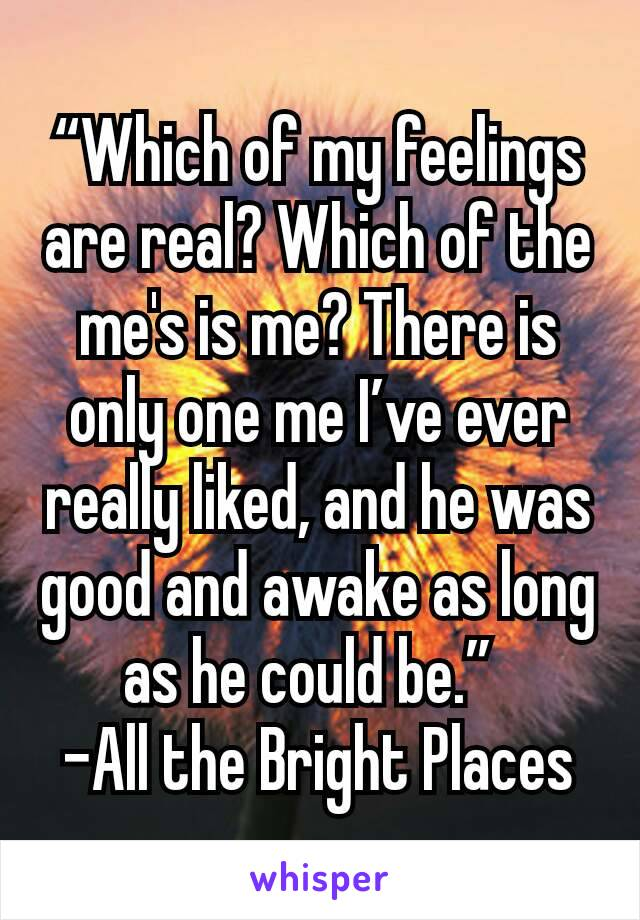 """""""Which of my feelings are real? Which of the me's is me? There is only one me I've ever really liked, and he was good and awake as long as he could be."""" -All the Bright Places"""