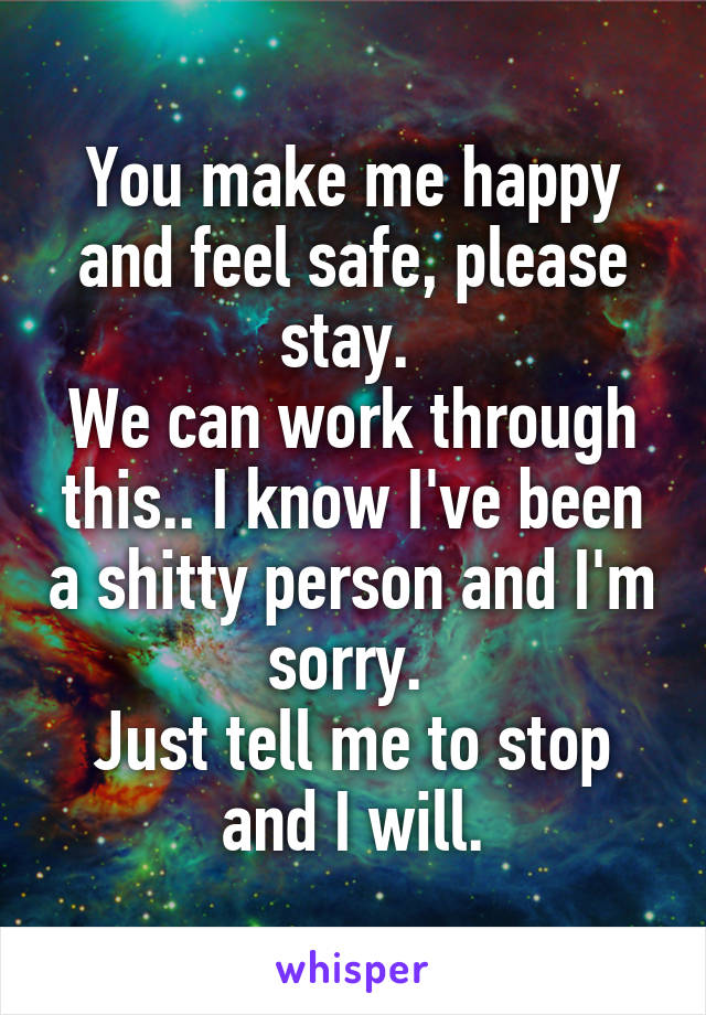 You make me happy and feel safe, please stay.  We can work through this.. I know I've been a shitty person and I'm sorry.  Just tell me to stop and I will.
