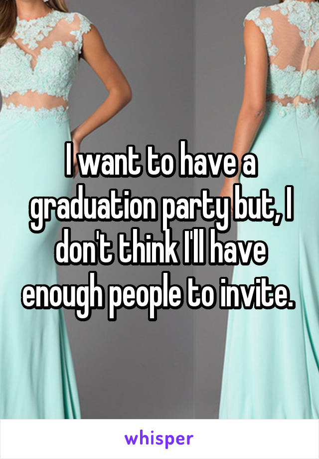 I want to have a graduation party but, I don't think I'll have enough people to invite.