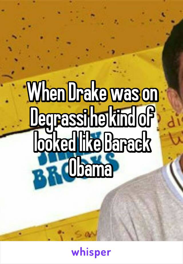 When Drake was on Degrassi he kind of looked like Barack Obama