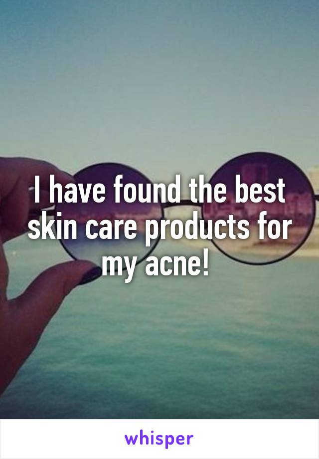 I have found the best skin care products for my acne!