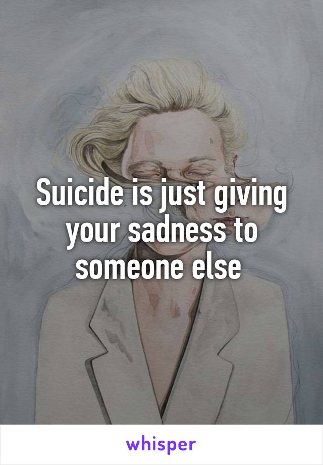 Suicide is just giving your sadness to someone else