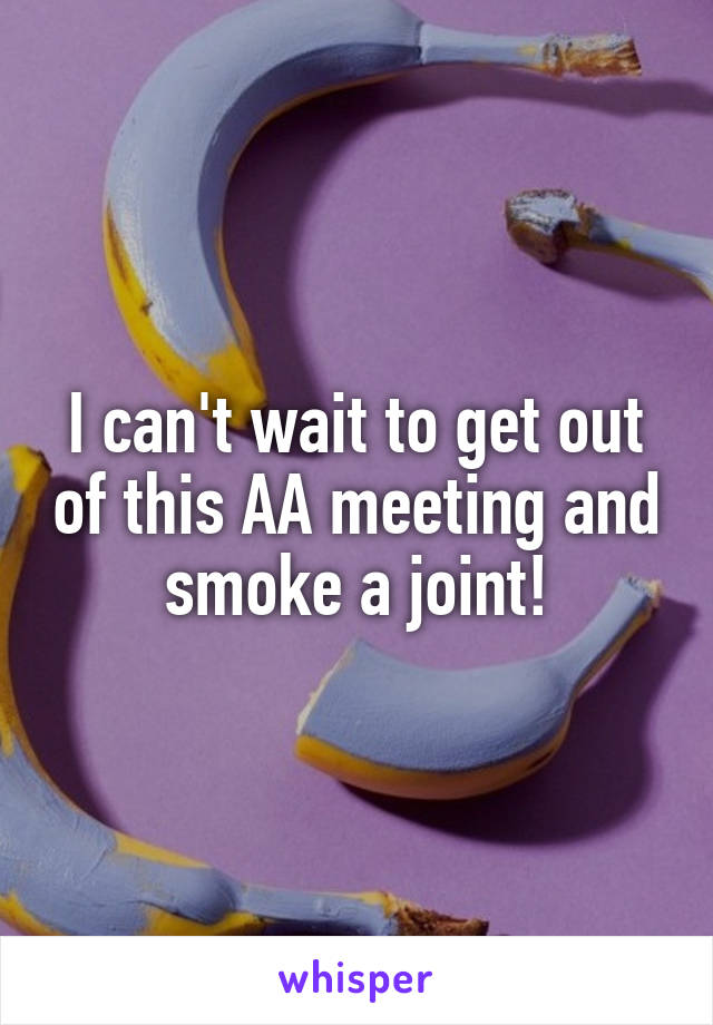 I can't wait to get out of this AA meeting and smoke a joint!