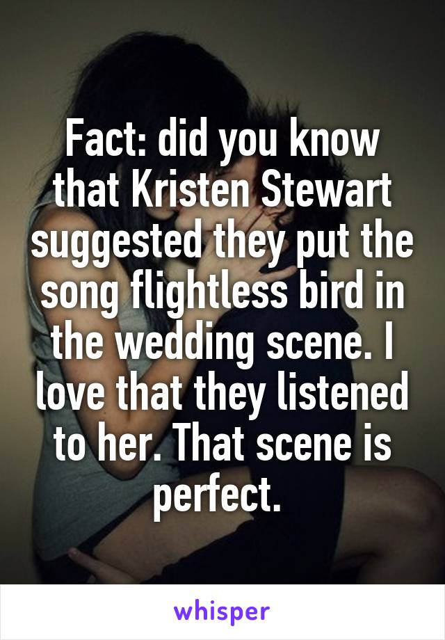 Fact: did you know that Kristen Stewart suggested they put the song flightless bird in the wedding scene. I love that they listened to her. That scene is perfect.