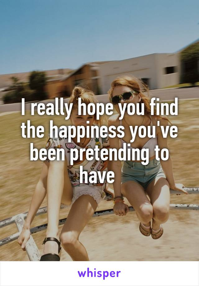 I really hope you find the happiness you've been pretending to have