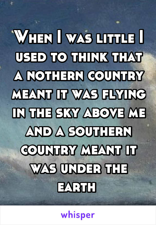 When I was little I used to think that a nothern country meant it was flying in the sky above me and a southern country meant it was under the earth