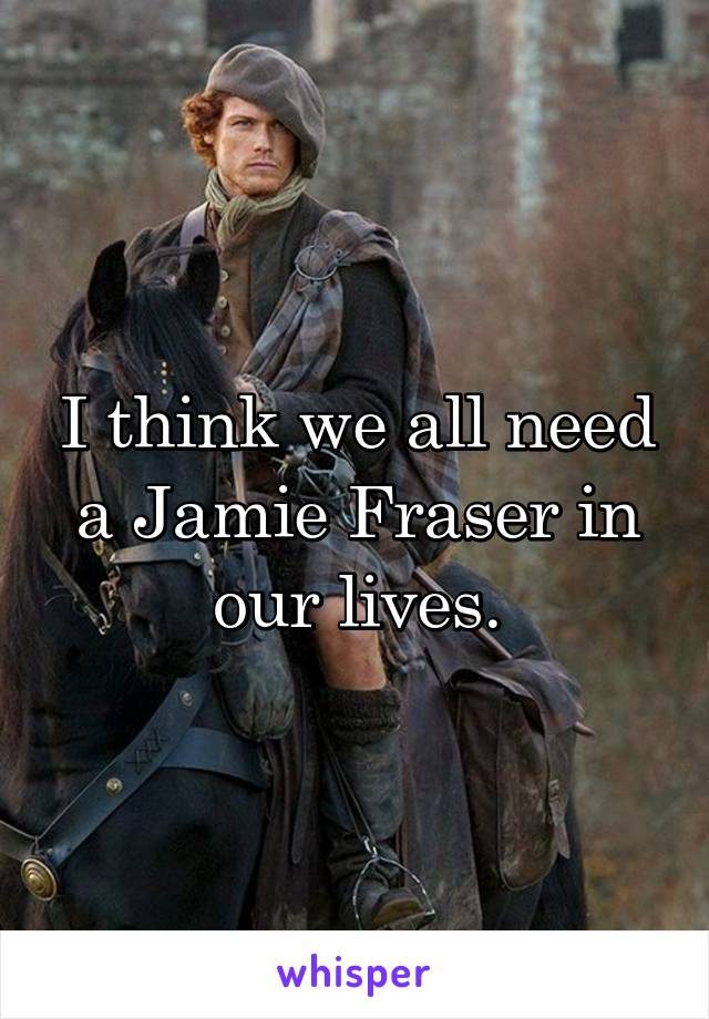 I think we all need a Jamie Fraser in our lives.