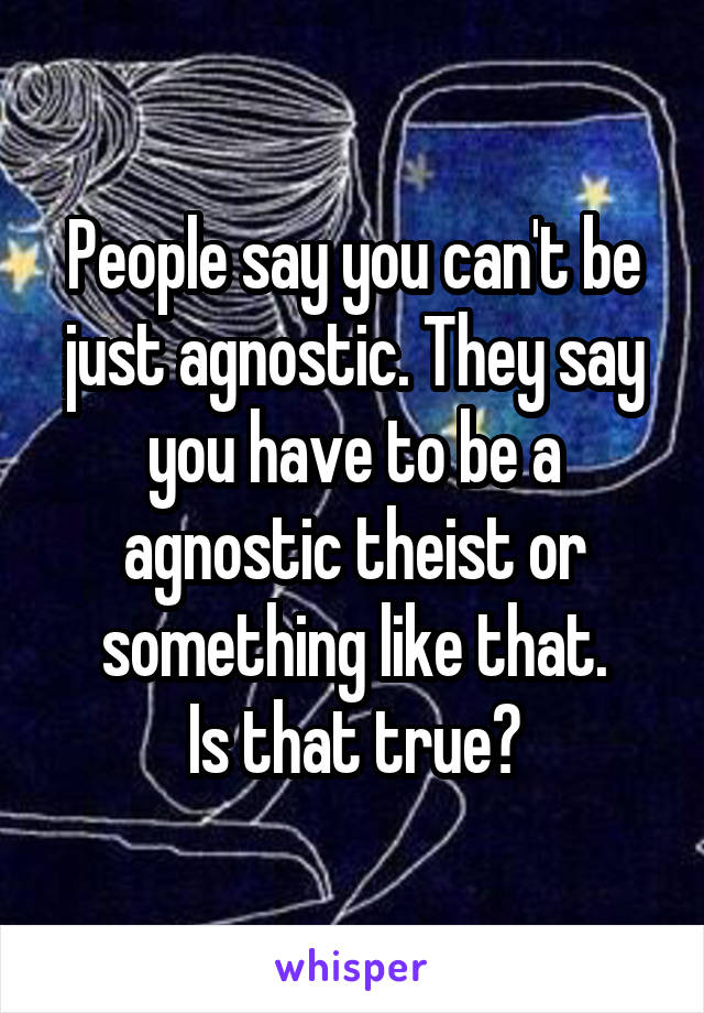 People say you can't be just agnostic. They say you have to be a agnostic theist or something like that. Is that true?