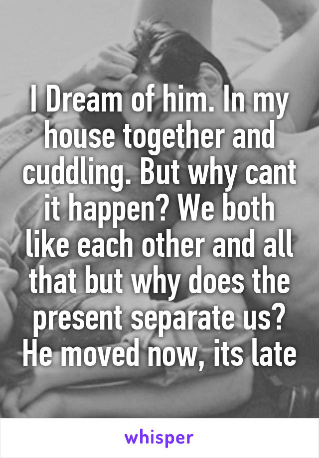 I Dream of him. In my house together and cuddling. But why cant it happen? We both like each other and all that but why does the present separate us? He moved now, its late