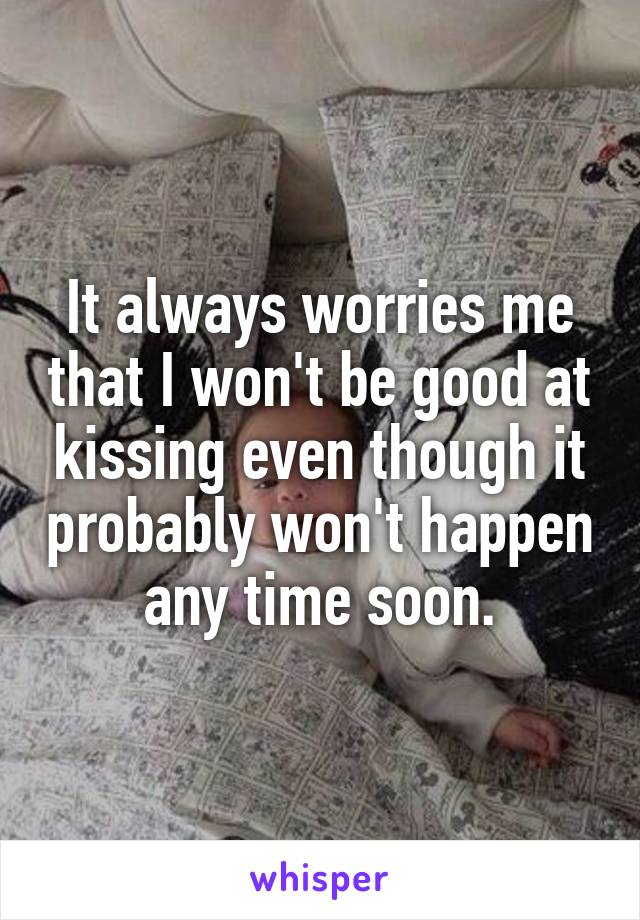 It always worries me that I won't be good at kissing even though it probably won't happen any time soon.