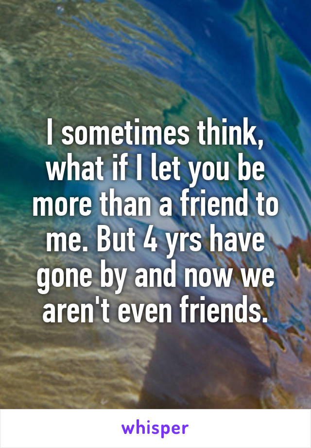 I sometimes think, what if I let you be more than a friend to me. But 4 yrs have gone by and now we aren't even friends.