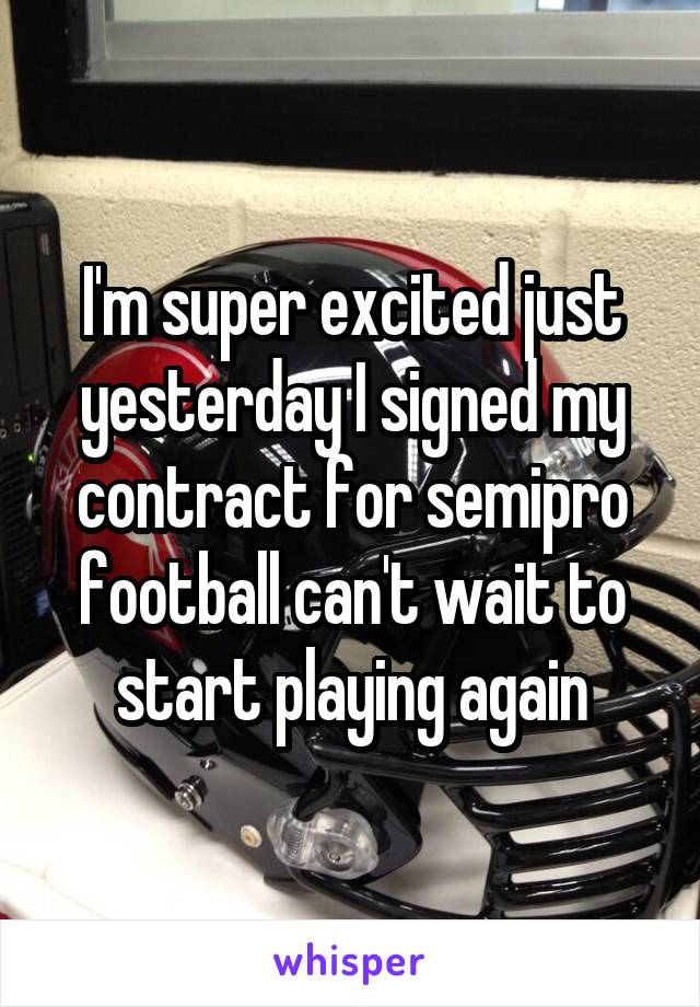 I'm super excited just yesterday I signed my contract for semipro football can't wait to start playing again