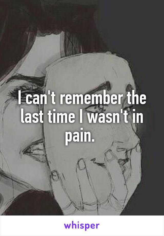 I can't remember the last time I wasn't in pain.