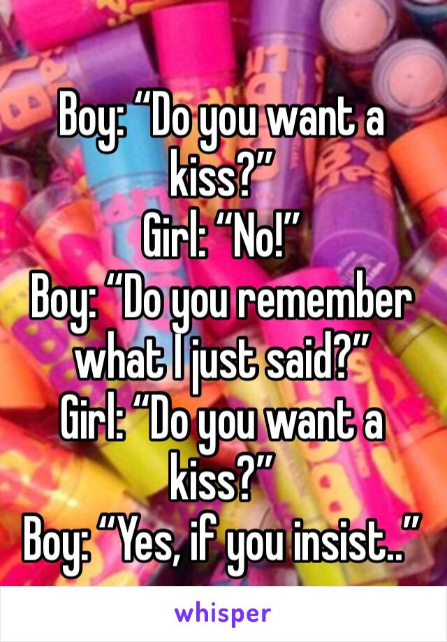 "Boy: ""Do you want a kiss?"" Girl: ""No!"" Boy: ""Do you remember what I just said?"" Girl: ""Do you want a kiss?"" Boy: ""Yes, if you insist.."""