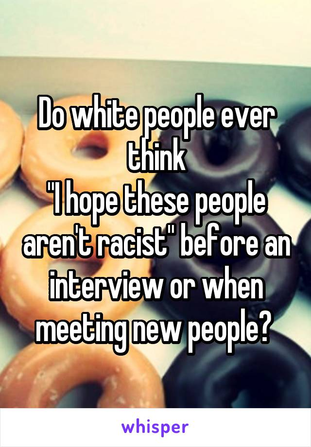 """Do white people ever think """"I hope these people aren't racist"""" before an interview or when meeting new people?"""