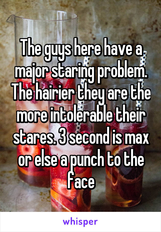 The guys here have a major staring problem. The hairier they are the more intolerable their stares. 3 second is max or else a punch to the face
