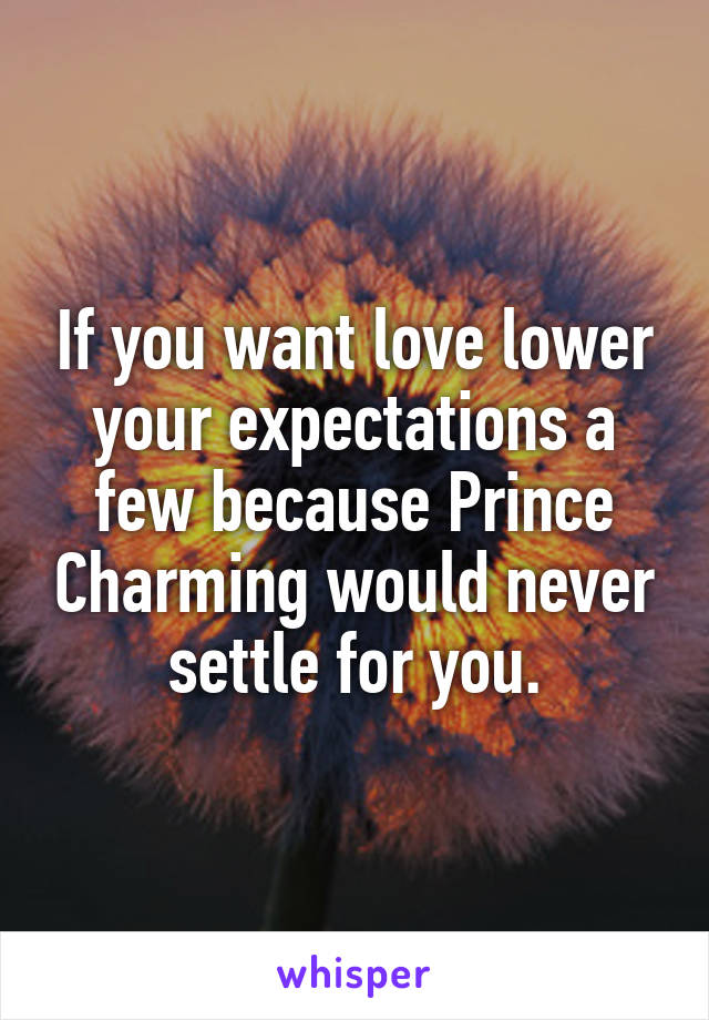 If you want love lower your expectations a few because Prince Charming would never settle for you.
