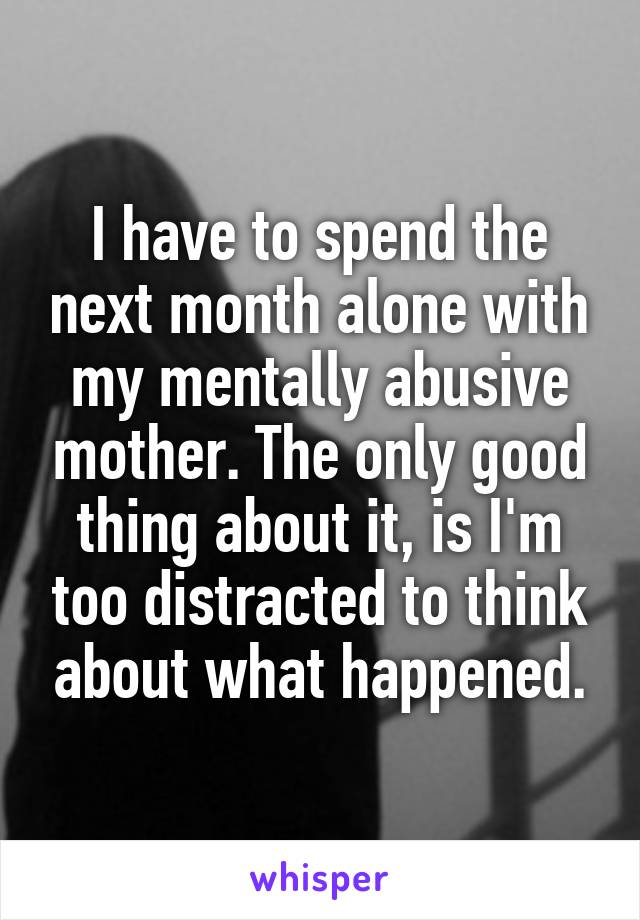 I have to spend the next month alone with my mentally abusive mother. The only good thing about it, is I'm too distracted to think about what happened.