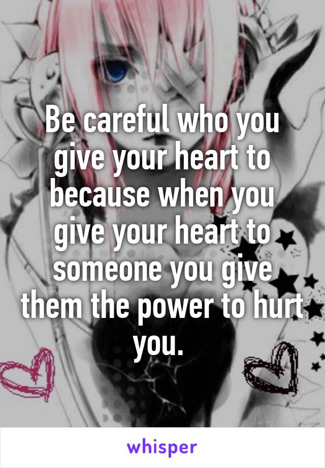 Be careful who you give your heart to because when you give your heart to someone you give them the power to hurt you.