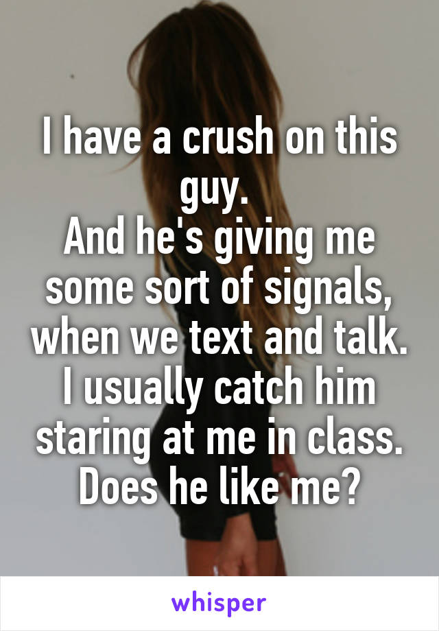 I have a crush on this guy.  And he's giving me some sort of signals, when we text and talk. I usually catch him staring at me in class. Does he like me?