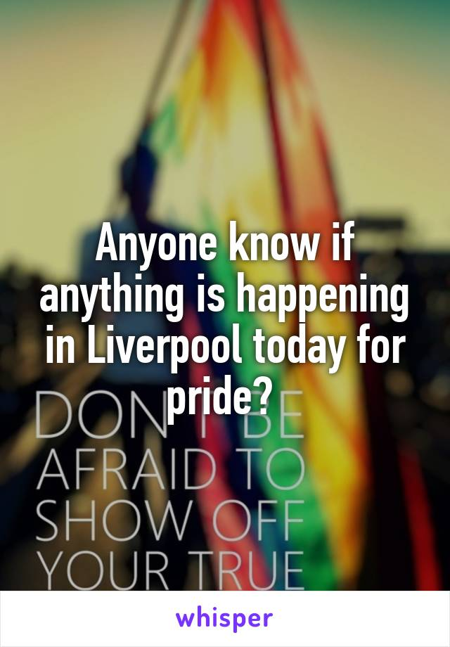 Anyone know if anything is happening in Liverpool today for pride?