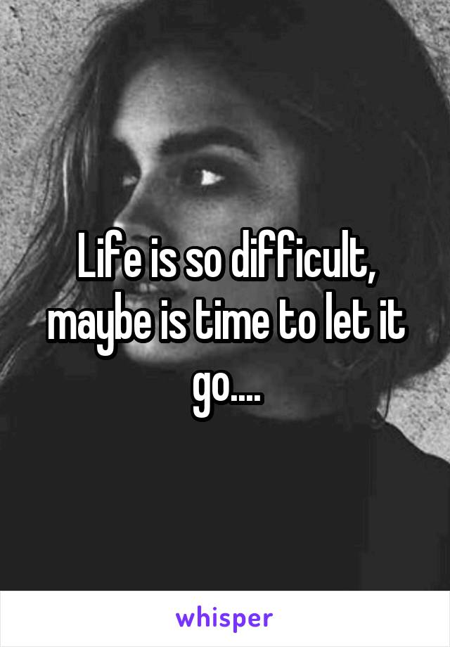 Life is so difficult, maybe is time to let it go....