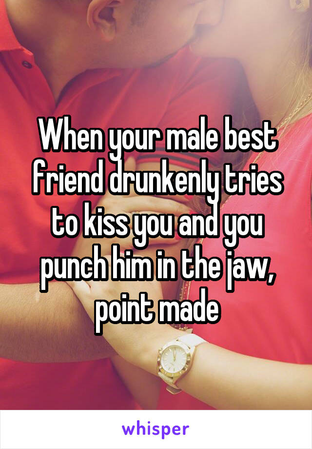 When your male best friend drunkenly tries to kiss you and you punch him in the jaw, point made