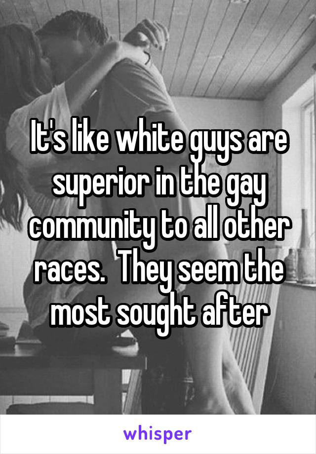 It's like white guys are superior in the gay community to all other races.  They seem the most sought after