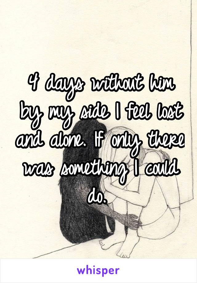 4 days without him by my side I feel lost and alone. If only there was something I could do.