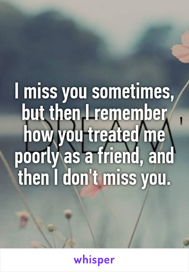 I miss you sometimes, but then I remember how you treated me poorly as a friend, and then I don't miss you.