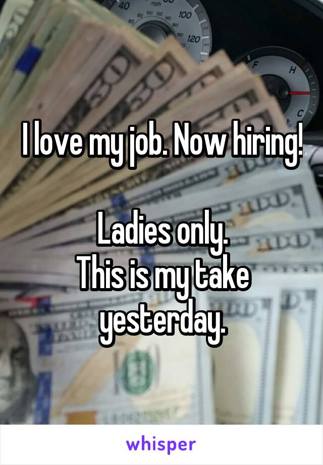 I love my job. Now hiring!  Ladies only. This is my take yesterday.