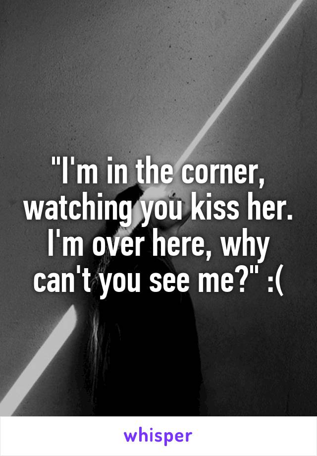 """I'm in the corner, watching you kiss her. I'm over here, why can't you see me?"" :("