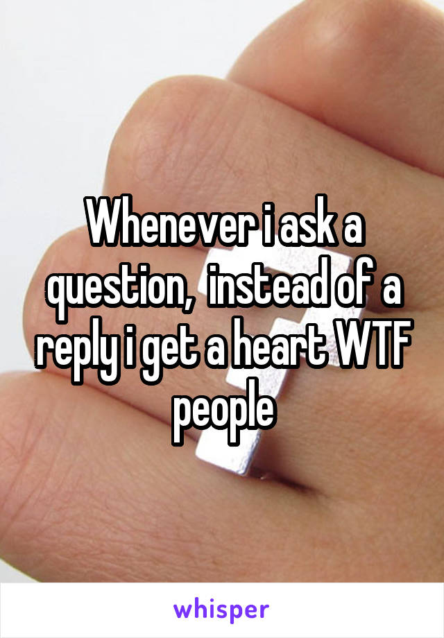Whenever i ask a question,  instead of a reply i get a heart WTF people