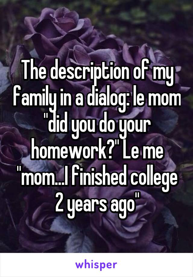 """The description of my family in a dialog: le mom """"did you do your homework?"""" Le me """"mom...I finished college 2 years ago"""""""