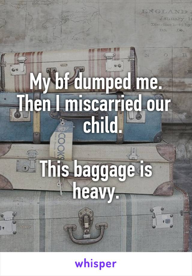 My bf dumped me. Then I miscarried our     child.  This baggage is heavy.