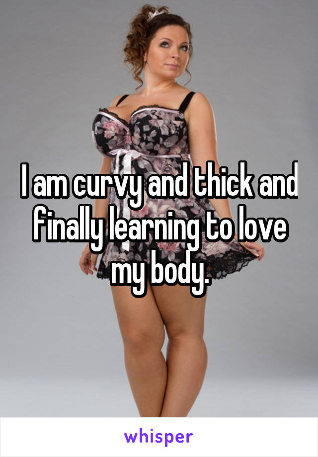I am curvy and thick and finally learning to love my body.
